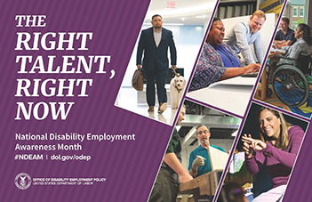 2019 NDEAM Poster. The background of the 2019 NDEAM poster is purple with the theme, The Right Talent, Right Now, in white letters staggered down the upper left side. Below the theme, also in white letters, are the words National Disability Employment Awareness Month, hashtag NDEAM slash dol.gov/odep. Dol.gov/odep is the address of ODEP's website. The very bottom of the left side is DOL's seal with the words Office of Disability Employment Policy and United States Department of Labor to its right. The right side of the poster shows five images of employees with disabilities working in inclusive workplaces.